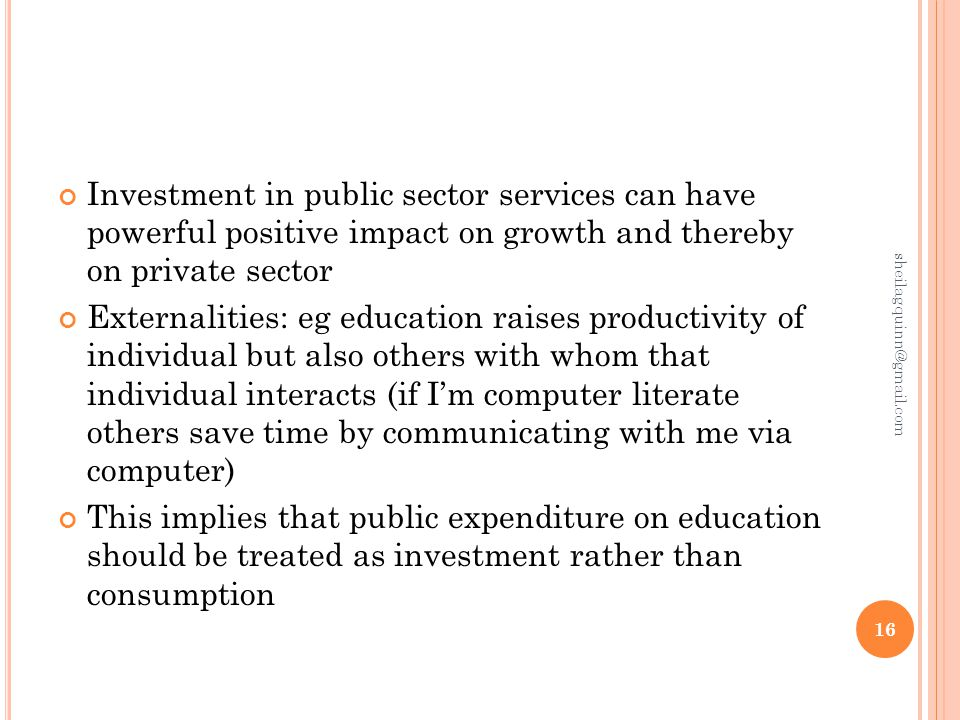 Investment in public sector services can have powerful positive impact on growth and thereby on private sector Externalities: eg education raises productivity of individual but also others with whom that individual interacts (if I'm computer literate others save time by communicating with me via computer) This implies that public expenditure on education should be treated as investment rather than consumption 16 sheilagquinn@gmail.com