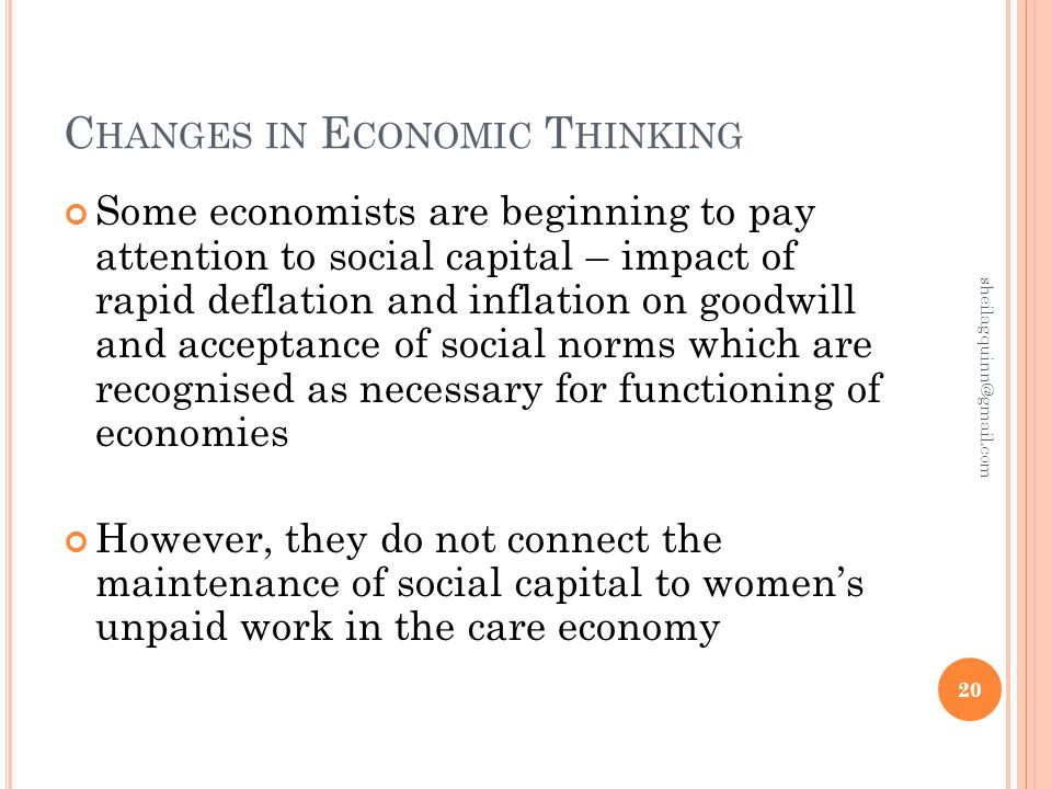C HANGES IN E CONOMIC T HINKING Some economists are beginning to pay attention to social capital – impact of rapid deflation and inflation on goodwill and acceptance of social norms which are recognised as necessary for functioning of economies However, they do not connect the maintenance of social capital to women's unpaid work in the care economy 20 sheilagquinn@gmail.com