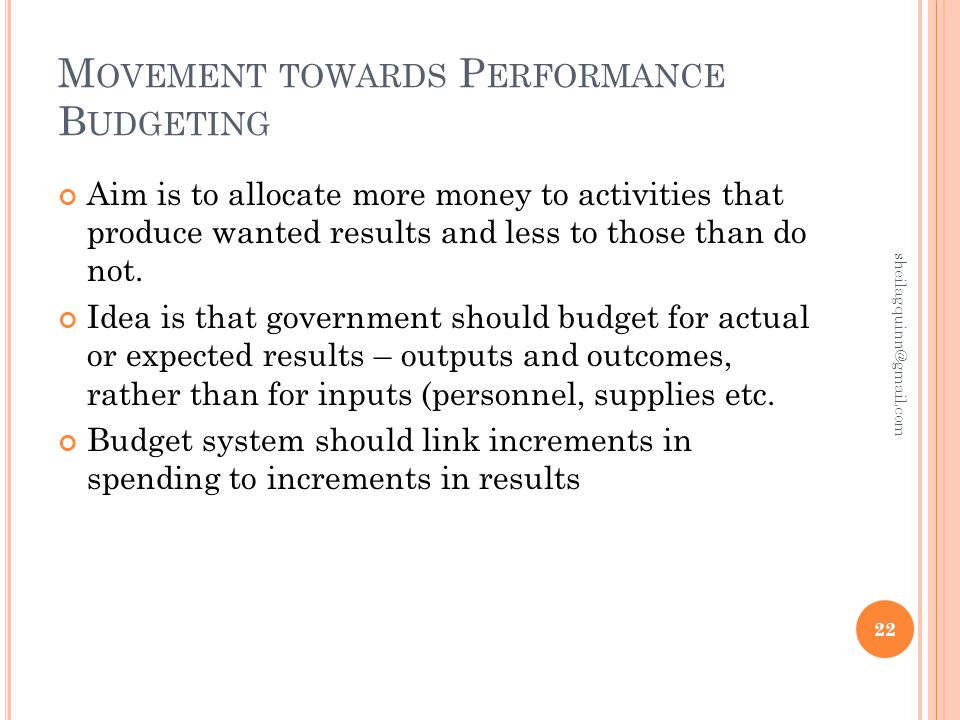 M OVEMENT TOWARDS P ERFORMANCE B UDGETING Aim is to allocate more money to activities that produce wanted results and less to those than do not.