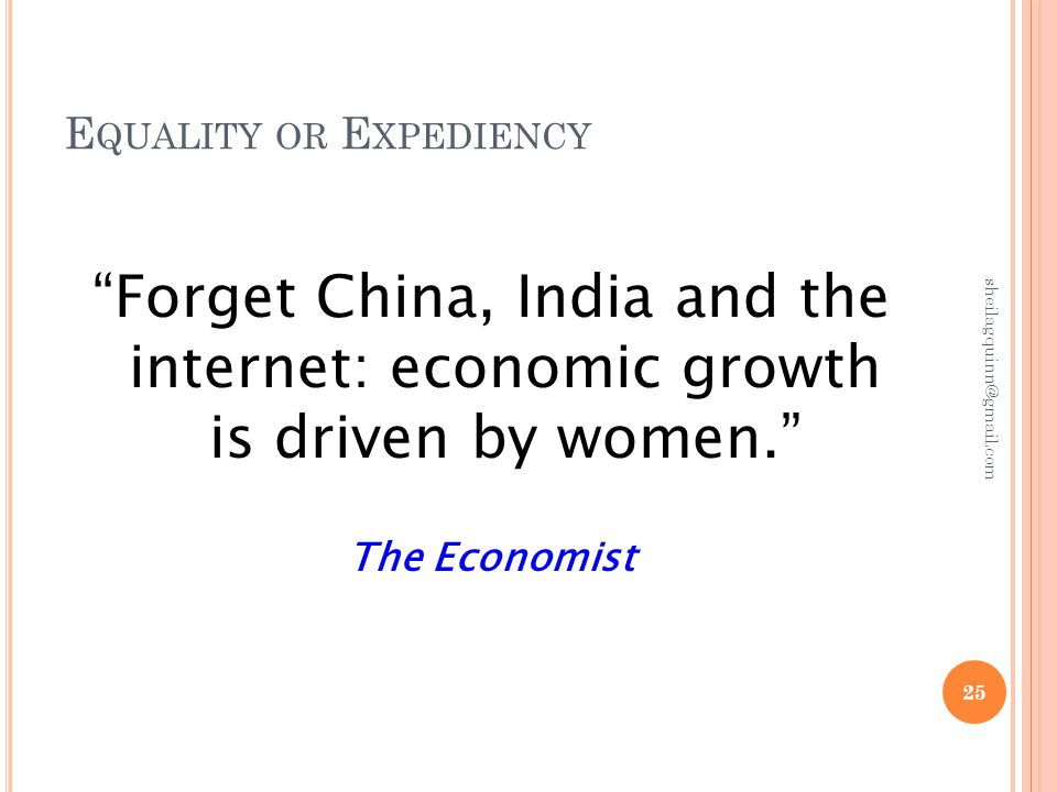 E QUALITY OR E XPEDIENCY Forget China, India and the internet: economic growth is driven by women. The Economist 25 sheilagquinn@gmail.com