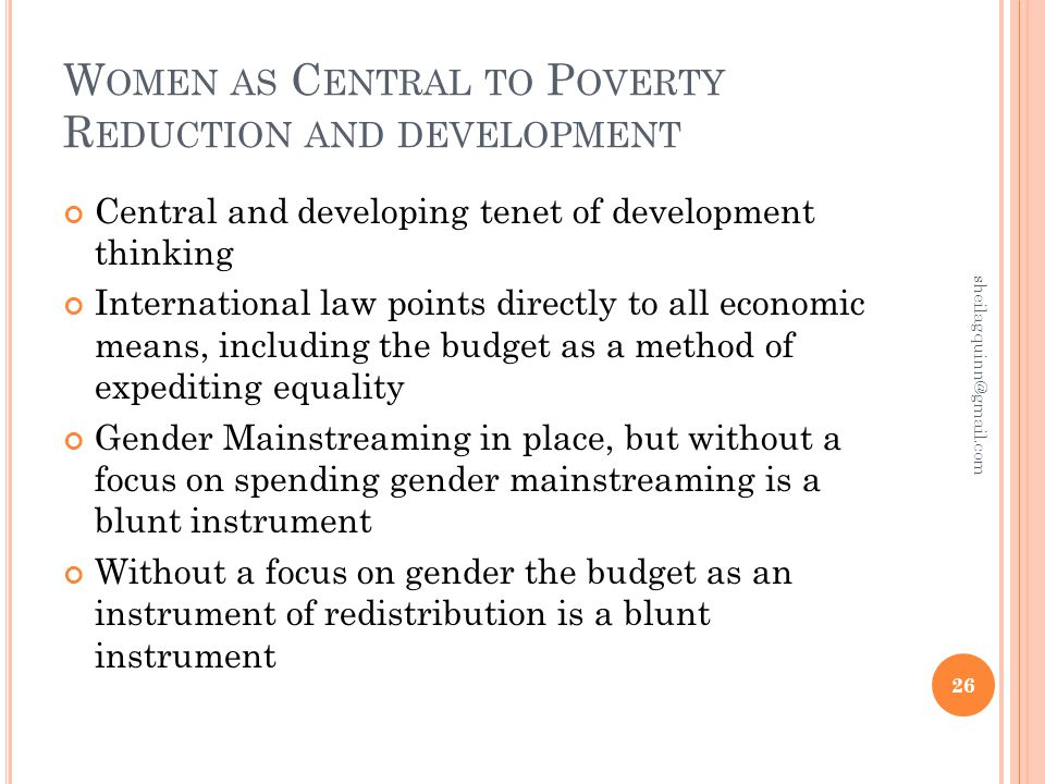 W OMEN AS C ENTRAL TO P OVERTY R EDUCTION AND DEVELOPMENT Central and developing tenet of development thinking International law points directly to all economic means, including the budget as a method of expediting equality Gender Mainstreaming in place, but without a focus on spending gender mainstreaming is a blunt instrument Without a focus on gender the budget as an instrument of redistribution is a blunt instrument 26 sheilagquinn@gmail.com