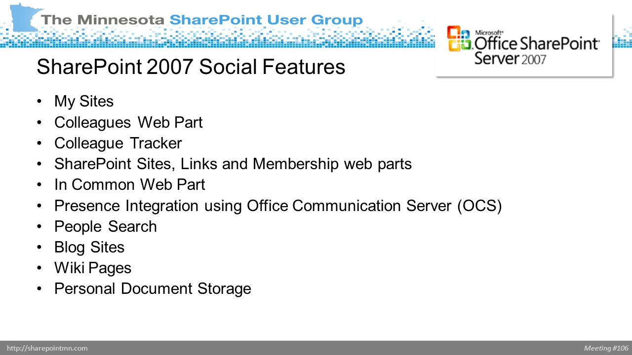 Meeting #106http://sharepointmn.com SharePoint 2007 Social Features My Sites Colleagues Web Part Colleague Tracker SharePoint Sites, Links and Membership web parts In Common Web Part Presence Integration using Office Communication Server (OCS) People Search Blog Sites Wiki Pages Personal Document Storage