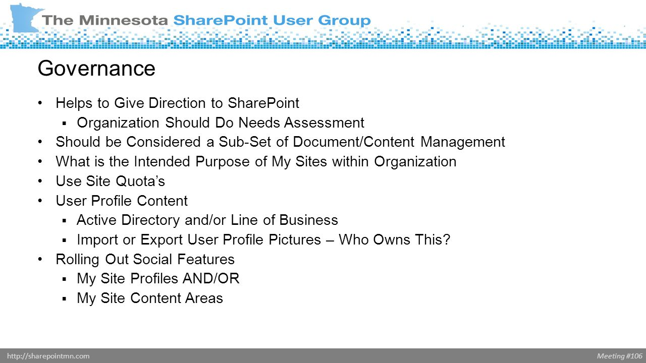 Meeting #106http://sharepointmn.com Governance Helps to Give Direction to SharePoint  Organization Should Do Needs Assessment Should be Considered a Sub-Set of Document/Content Management What is the Intended Purpose of My Sites within Organization Use Site Quota's User Profile Content  Active Directory and/or Line of Business  Import or Export User Profile Pictures – Who Owns This.