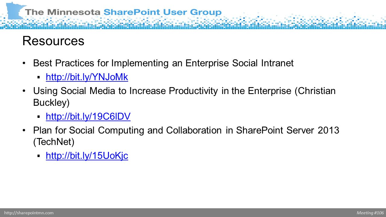 Meeting #106http://sharepointmn.com Resources Best Practices for Implementing an Enterprise Social Intranet  http://bit.ly/YNJoMk http://bit.ly/YNJoMk Using Social Media to Increase Productivity in the Enterprise (Christian Buckley)  http://bit.ly/19C6lDV http://bit.ly/19C6lDV Plan for Social Computing and Collaboration in SharePoint Server 2013 (TechNet)  http://bit.ly/15UoKjc http://bit.ly/15UoKjc