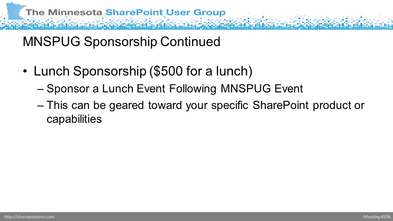 Meeting #106http://sharepointmn.com MNSPUG Sponsorship Continued Lunch Sponsorship ($500 for a lunch) –Sponsor a Lunch Event Following MNSPUG Event –This can be geared toward your specific SharePoint product or capabilities
