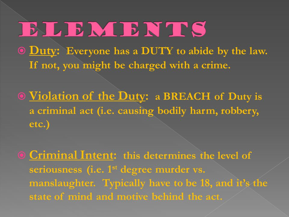  Duty: Everyone has a DUTY to abide by the law.If not, you might be charged with a crime.