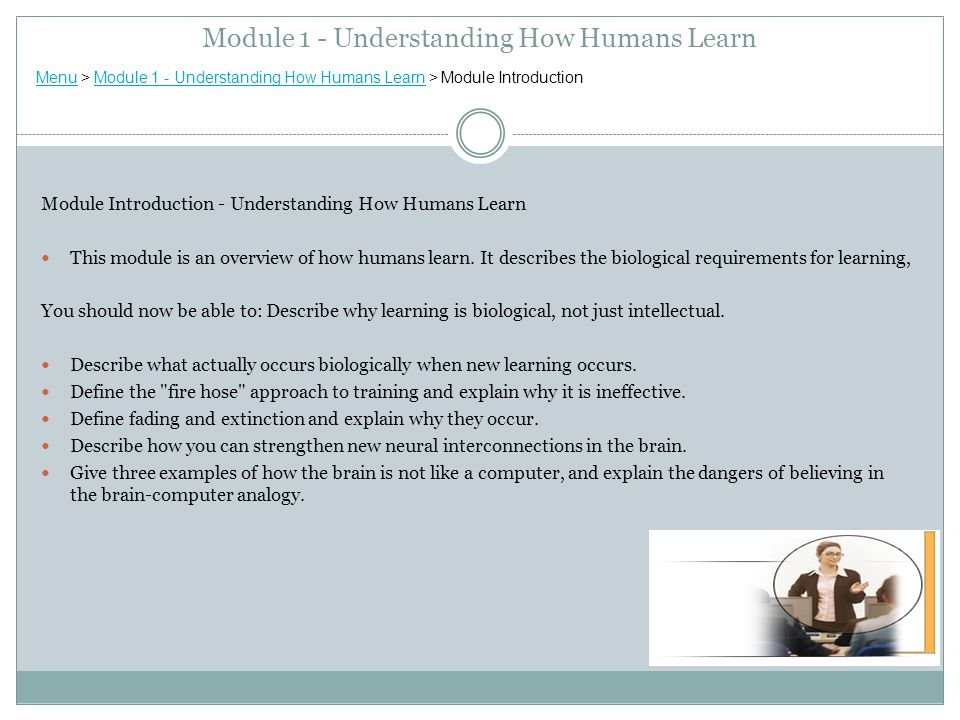 Module 1 - Understanding How Humans Learn Module Introduction - Understanding How Humans Learn This module is an overview of how humans learn.