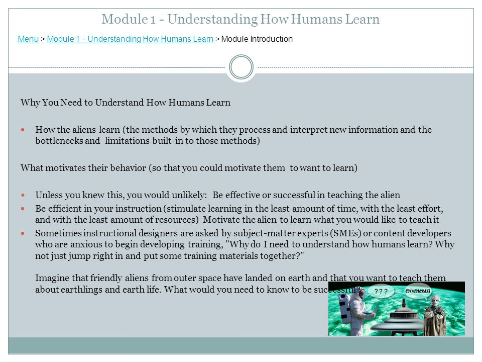 Why You Need to Understand How Humans Learn  How the aliens learn (the methods by which they process and interpret new information and the bottlenecks and limitations built-in to those methods) What motivates their behavior (so that you could motivate them to want to learn) Unless you knew this, you would unlikely: Be effective or successful in teaching the alien  Be efficient in your instruction (stimulate learning in the least amount of time, with the least effort, and with the least amount of resources) Motivate the alien to learn what you would like to teach it  Sometimes instructional designers are asked by subject-matter experts (SMEs) or content developers who are anxious to begin developing training, Why do I need to understand how humans learn.