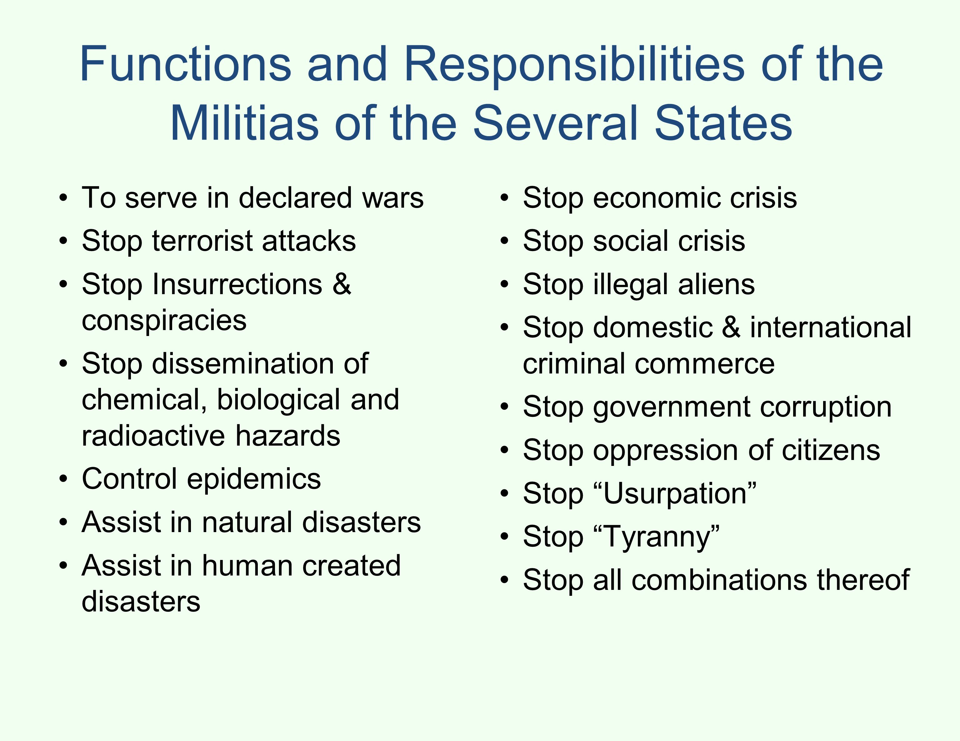 Functions and Responsibilities of the Militias of the Several States To serve in declared wars Stop terrorist attacks Stop Insurrections & conspiracies Stop dissemination of chemical, biological and radioactive hazards Control epidemics Assist in natural disasters Assist in human created disasters Stop economic crisis Stop social crisis Stop illegal aliens Stop domestic & international criminal commerce Stop government corruption Stop oppression of citizens Stop Usurpation Stop Tyranny Stop all combinations thereof