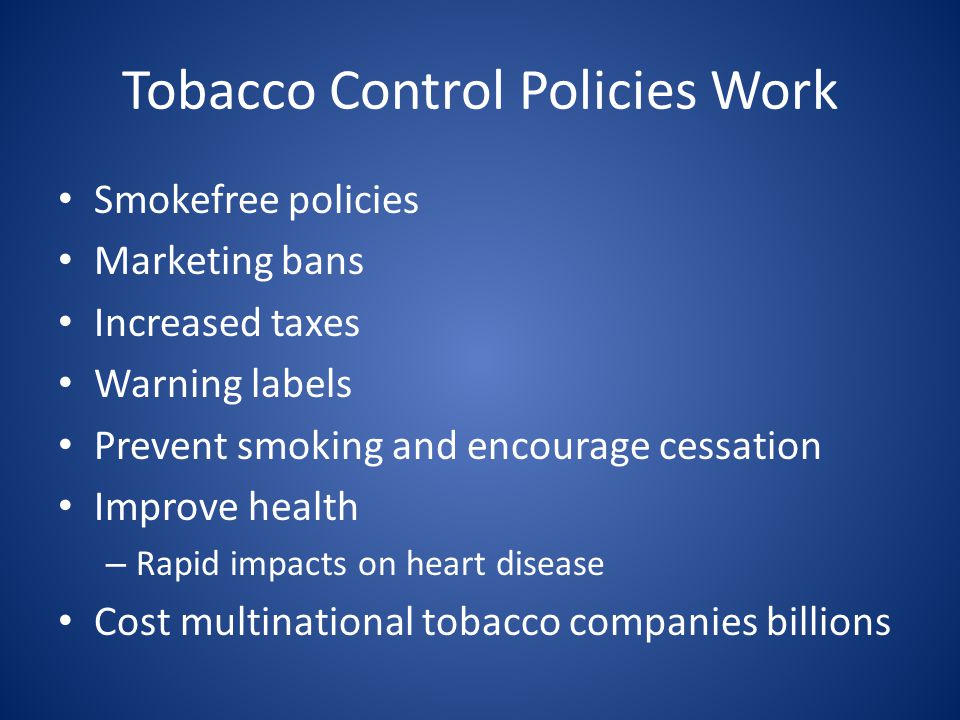 Tobacco Control Policies Work Smokefree policies Marketing bans Increased taxes Warning labels Prevent smoking and encourage cessation Improve health – Rapid impacts on heart disease Cost multinational tobacco companies billions
