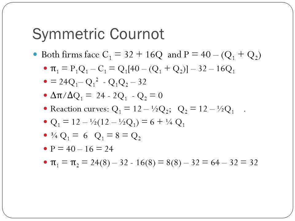 Asymmetric Cournot Firm 1: C 2 = 220 + 4Q 1 ; Firm 2: C 1 = 32 + 16Q 2 Find Q 1 and Q 2 π 1 = Q 1 [40 – (Q 1 + Q 2 )] – 220 – 4Q 1 π 1 = 36Q 1 - Q 1 2 - Q 1 Q 2 – 220 ∆ π 1 /∆Q 1 = 36 – 2Q 1 - Q 2 = 0 Reaction curves: Q 1 = 18 – ½Q 2 ; Q 2 = 12 – ½Q 1 Q 1 = 18 – ½(12 – ½Q 1 ) = 12 + ¼ Q 1 Q 1 = 16 Q 2 = 12 – ½Q 1 = 12 – ½(16) = 12 – 8 = 4 P = 40 – (Q 1 + Q 2 ) = 40 – 20 = 20 π 1 = 20(16) – 220 – 4(16) = 256 – 220 = 36 π 2 = 20(4) – 32 - 16(4) = 4(4) – 32 = 16 – 32 = -16