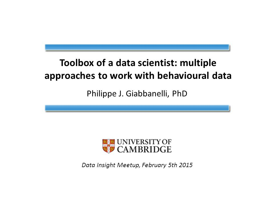Toolbox of a data scientist: multiple approaches to work with behavioural data Philippe J. Giabbanelli, PhD Data Insight Meetup, February 5th 2015