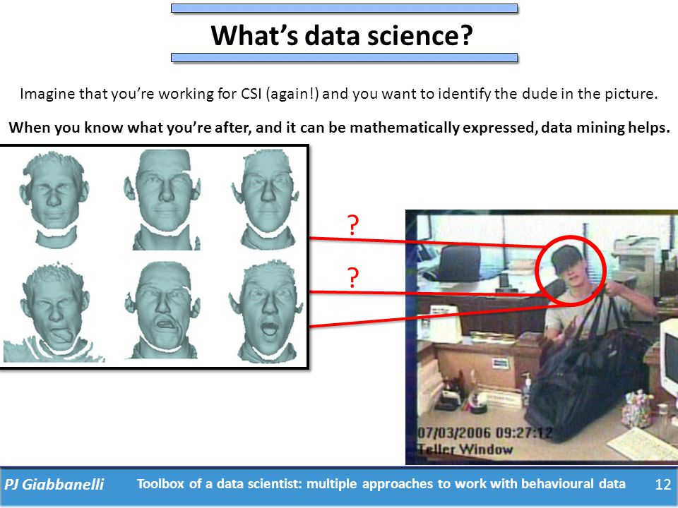 What's data science? ? ? ? 12PJ Giabbanelli Toolbox of a data scientist: multiple approaches to work with behavioural data Imagine that you're working