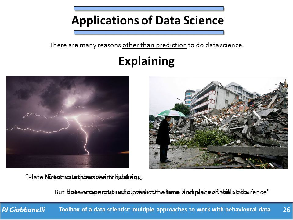 PJ Giabbanelli26 Toolbox of a data scientist: multiple approaches to work with behavioural data Applications of Data Science There are many reasons ot