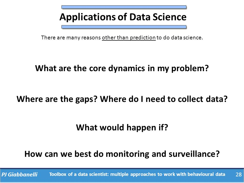 PJ Giabbanelli28 Toolbox of a data scientist: multiple approaches to work with behavioural data Applications of Data Science There are many reasons ot