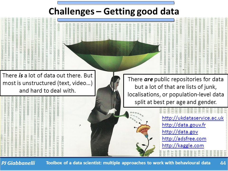 Challenges – Getting good data PJ Giabbanelli There is a lot of data out there. But most is unstructured (text, video…) and hard to deal with. There a