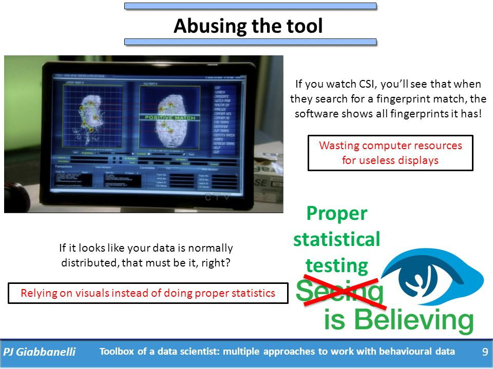 9PJ Giabbanelli Toolbox of a data scientist: multiple approaches to work with behavioural data Abusing the tool If you watch CSI, you'll see that when