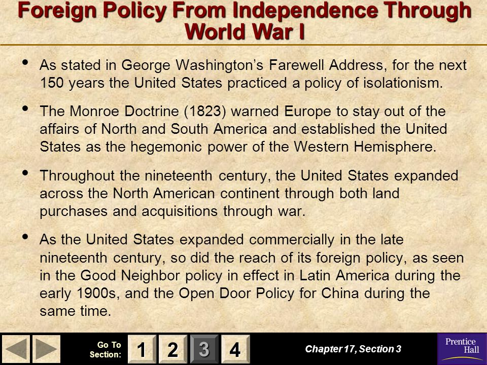 123 Go To Section: 4 Foreign Policy From Independence Through World War I Chapter 17, Section 3 2222 4444 1111 As stated in George Washington's Farewell Address, for the next 150 years the United States practiced a policy of isolationism.