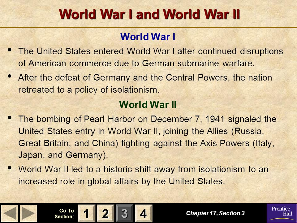 123 Go To Section: 4 World War I and World War II Chapter 17, Section 3 2222 4444 1111 World War I The United States entered World War I after continued disruptions of American commerce due to German submarine warfare.