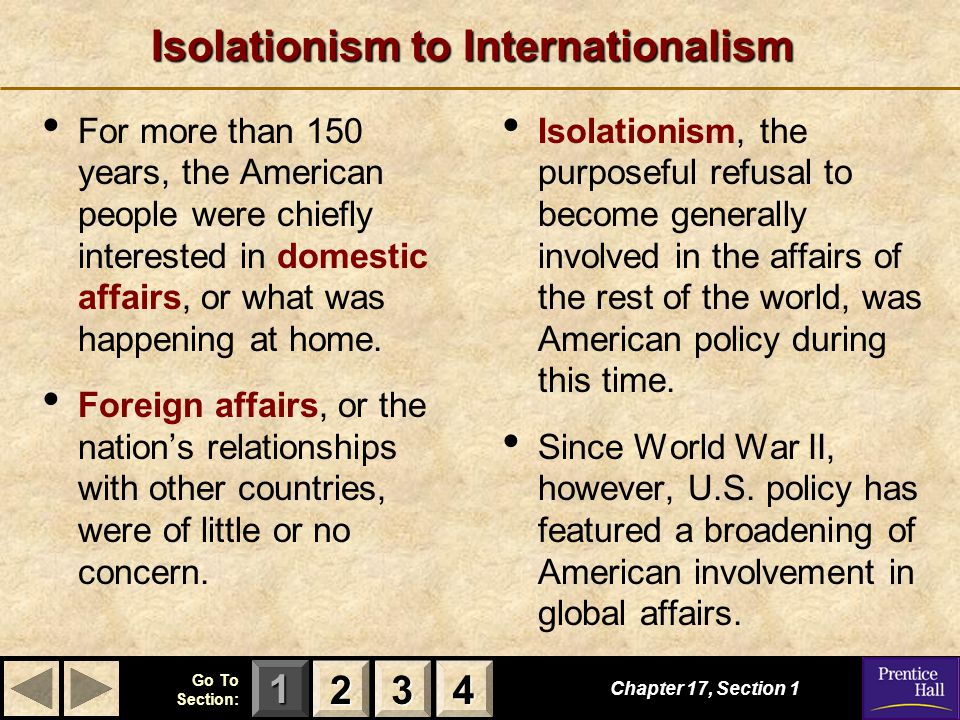 123 Go To Section: 4 Isolationism to Internationalism Chapter 17, Section 1 2222 3333 4444 For more than 150 years, the American people were chiefly interested in domestic affairs, or what was happening at home.