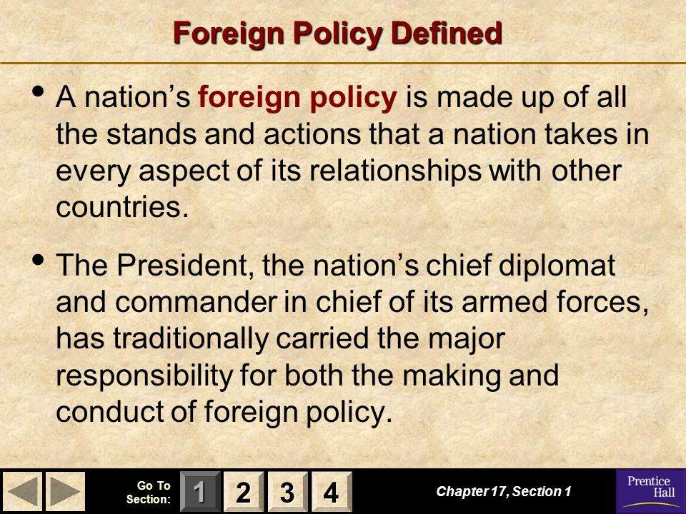 123 Go To Section: 4 Foreign Policy Defined Chapter 17, Section 1 2222 3333 4444 A nation's foreign policy is made up of all the stands and actions that a nation takes in every aspect of its relationships with other countries.
