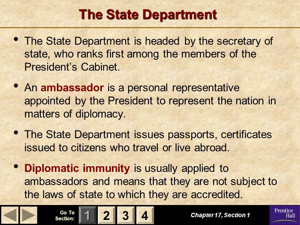 123 Go To Section: 4 The State Department Chapter 17, Section 1 2222 3333 4444 The State Department is headed by the secretary of state, who ranks first among the members of the President's Cabinet.