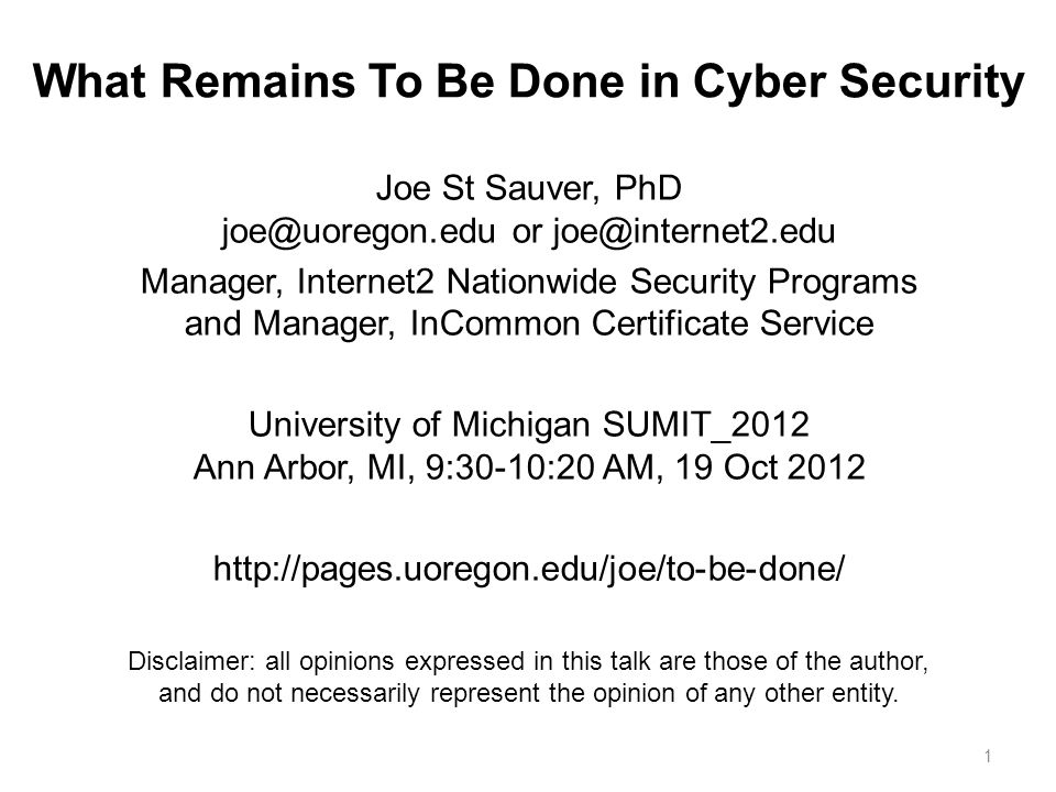 What Remains To Be Done in Cyber Security Joe St Sauver, PhD joe@uoregon.edu or joe@internet2.edu Manager, Internet2 Nationwide Security Programs and