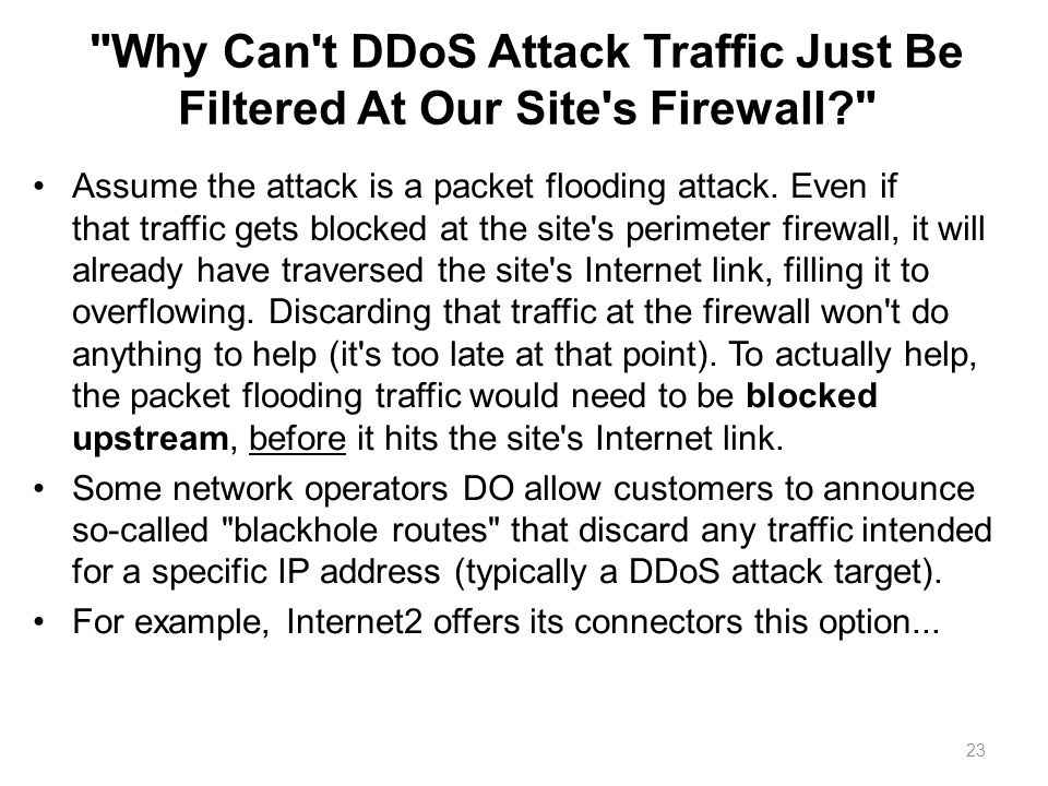 Why Can t DDoS Attack Traffic Just Be Filtered At Our Site s Firewall Assume the attack is a packet flooding attack.