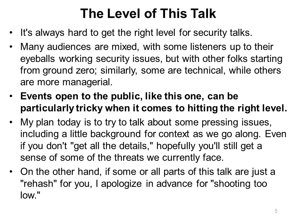 The Level of This Talk It's always hard to get the right level for security talks. Many audiences are mixed, with some listeners up to their eyeballs