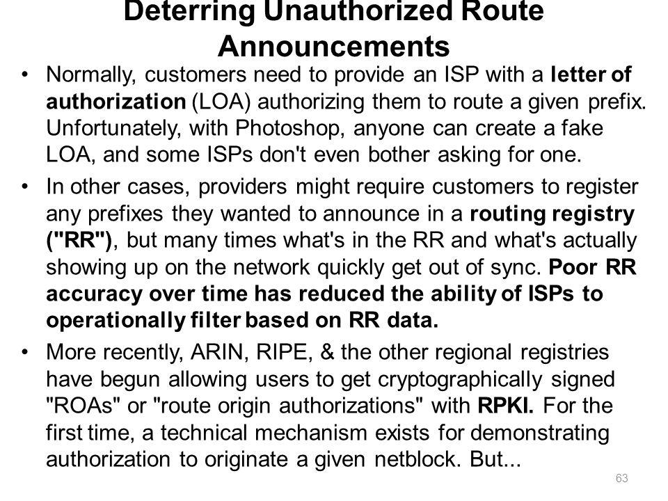 Deterring Unauthorized Route Announcements Normally, customers need to provide an ISP with a letter of authorization (LOA) authorizing them to route a