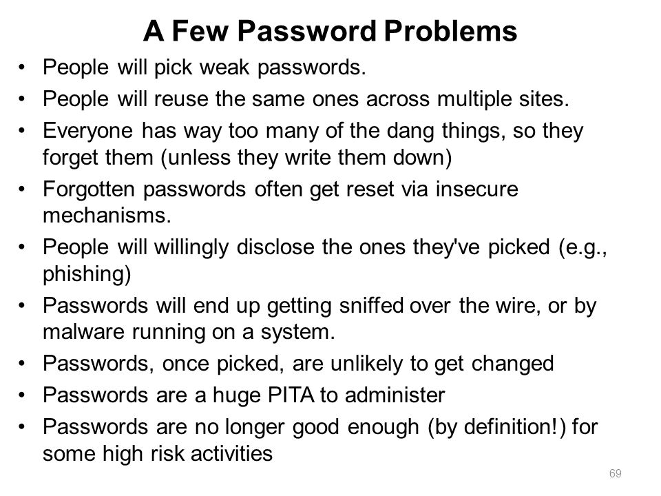 69 A Few Password Problems People will pick weak passwords. People will reuse the same ones across multiple sites. Everyone has way too many of the da