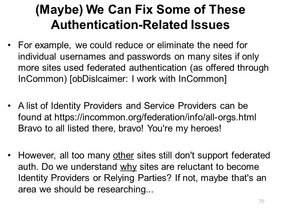 70 (Maybe) We Can Fix Some of These Authentication-Related Issues For example, we could reduce or eliminate the need for individual usernames and pass