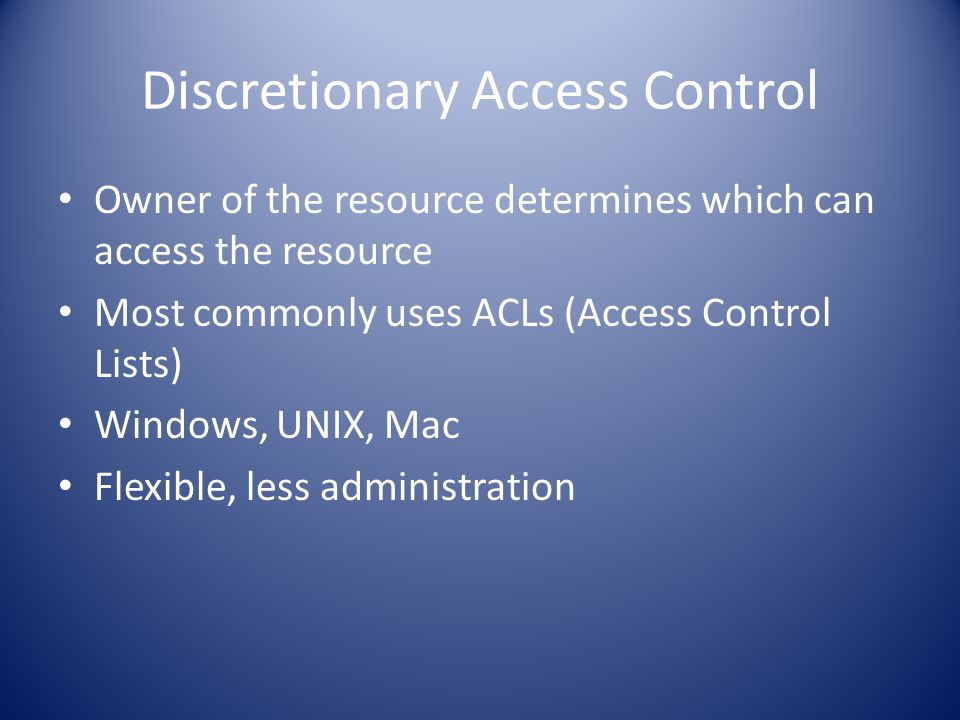 Discretionary Access Control Owner of the resource determines which can access the resource Most commonly uses ACLs (Access Control Lists) Windows, UNIX, Mac Flexible, less administration