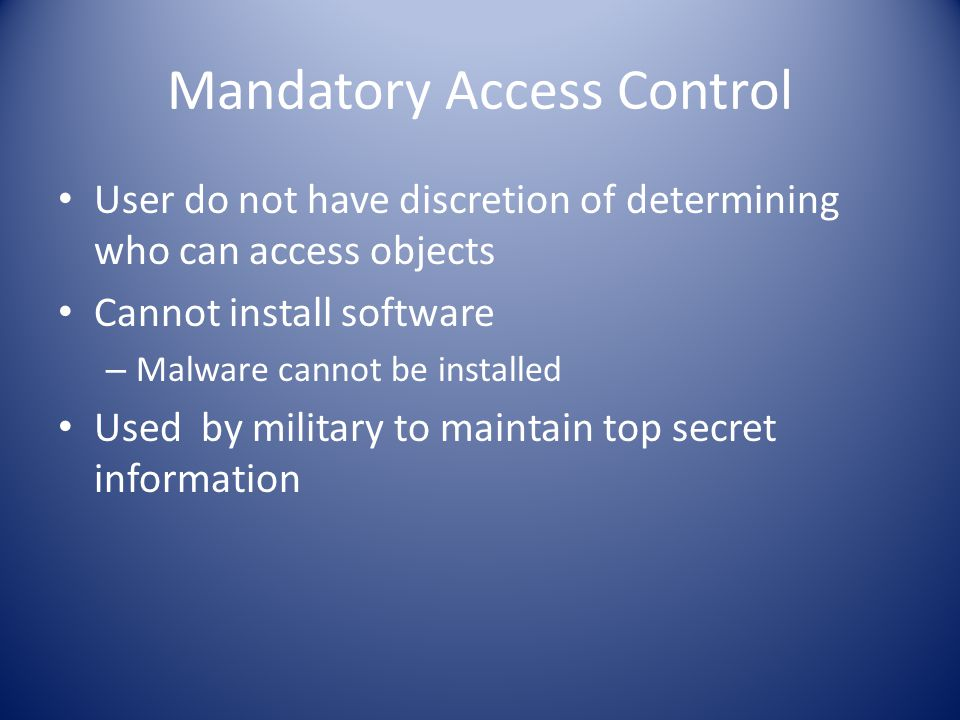 Mandatory Access Control User do not have discretion of determining who can access objects Cannot install software – Malware cannot be installed Used