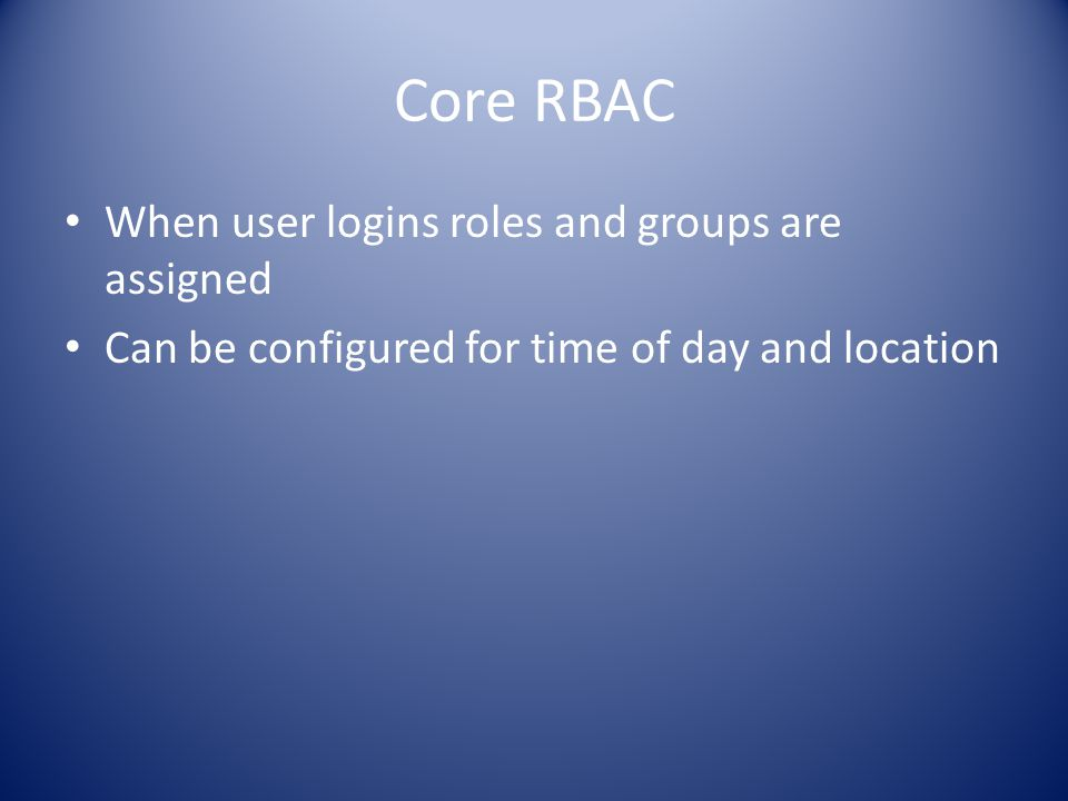 Core RBAC When user logins roles and groups are assigned Can be configured for time of day and location