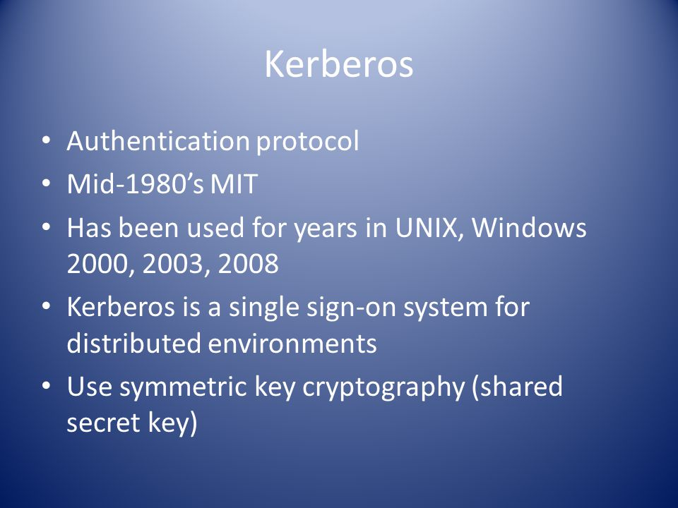 Kerberos Authentication protocol Mid-1980's MIT Has been used for years in UNIX, Windows 2000, 2003, 2008 Kerberos is a single sign-on system for distributed environments Use symmetric key cryptography (shared secret key)