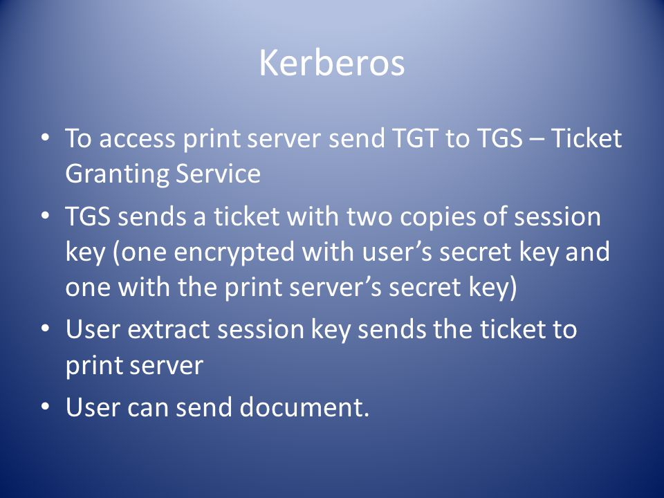 Kerberos To access print server send TGT to TGS – Ticket Granting Service TGS sends a ticket with two copies of session key (one encrypted with user's