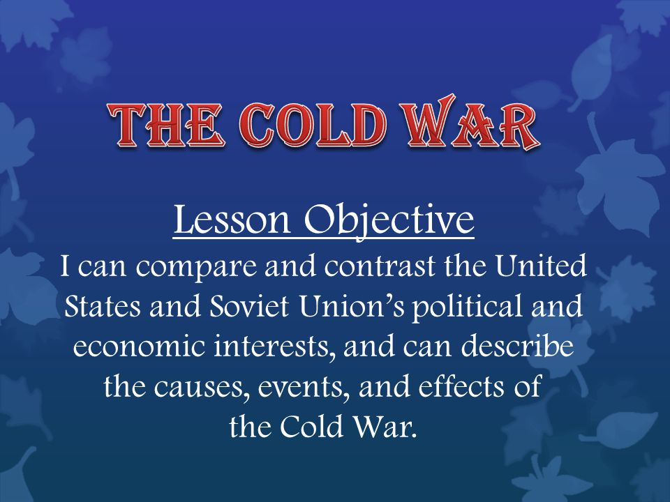 Lesson Objective I can compare and contrast the United States and Soviet Union's political and economic interests, and can describe the causes, events, and effects of the Cold War.