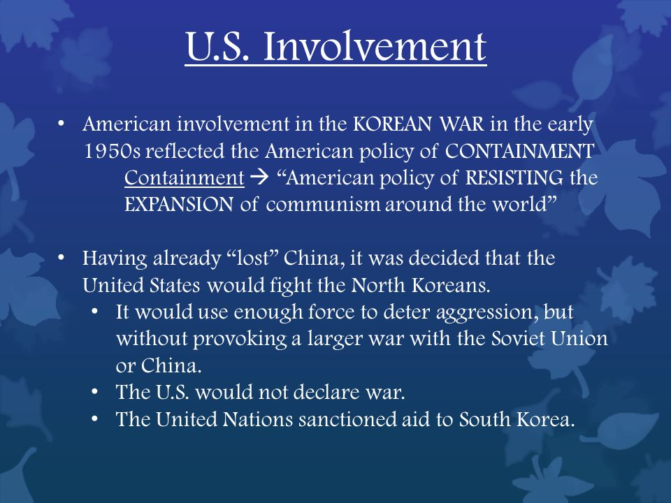American involvement in the KOREAN WAR in the early 1950s reflected the American policy of CONTAINMENT Containment  American policy of RESISTING the EXPANSION of communism around the world Having already lost China, it was decided that the United States would fight the North Koreans.
