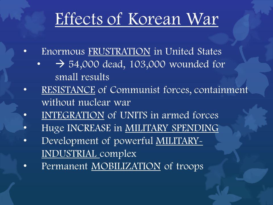 Effects of Korean War Enormous FRUSTRATION in United States  54,000 dead, 103,000 wounded for small results RESISTANCE of Communist forces, containment without nuclear war INTEGRATION of UNITS in armed forces Huge INCREASE in MILITARY SPENDING Development of powerful MILITARY- INDUSTRIAL complex Permanent MOBILIZATION of troops