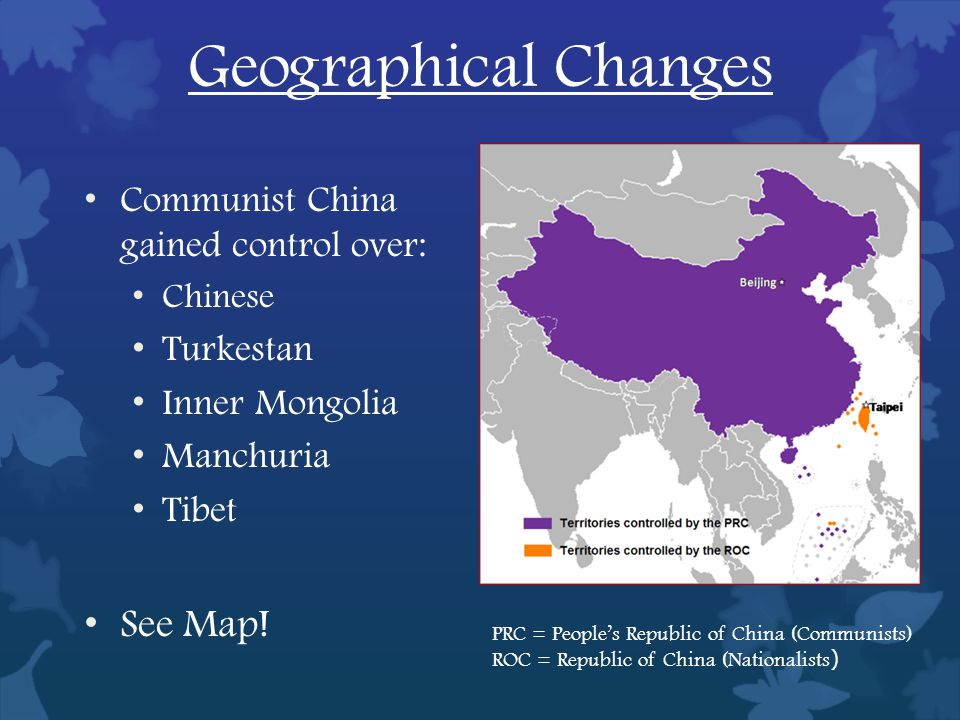 Geographical Changes Communist China gained control over: Chinese Turkestan Inner Mongolia Manchuria Tibet See Map.