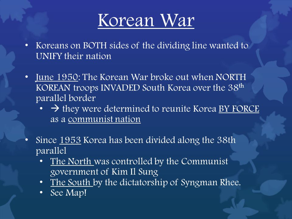Korean War Koreans on BOTH sides of the dividing line wanted to UNIFY their nation June 1950: The Korean War broke out when NORTH KOREAN troops INVADED South Korea over the 38 th parallel border  they were determined to reunite Korea BY FORCE as a communist nation Since 1953 Korea has been divided along the 38th parallel The North was controlled by the Communist government of Kim Il Sung The South by the dictatorship of Syngman Rhee.