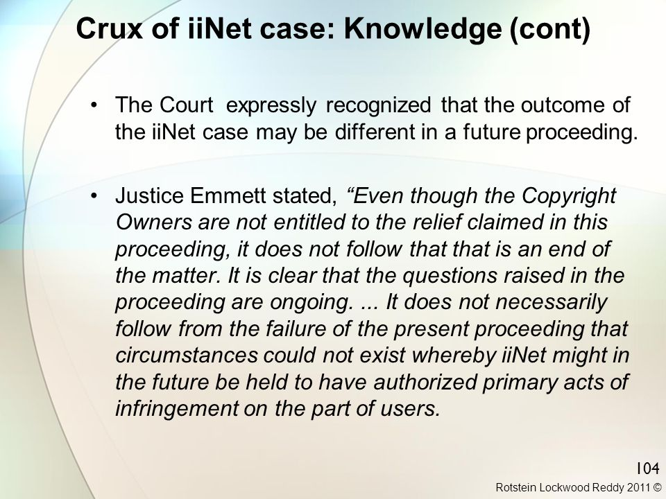 Rotstein Lockwood Reddy 2011 © 104 Crux of iiNet case: Knowledge (cont) The Court expressly recognized that the outcome of the iiNet case may be diffe