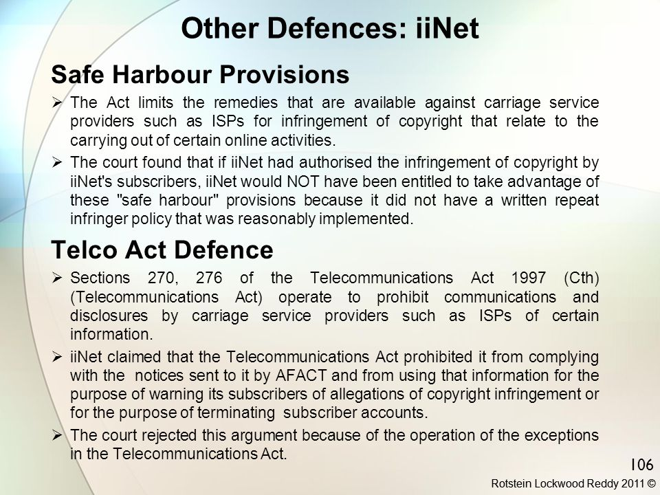 106 Other Defences: iiNet Safe Harbour Provisions  The Act limits the remedies that are available against carriage service providers such as ISPs for