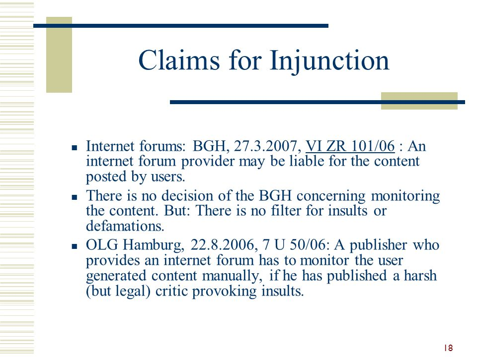 Claims for Injunction Internet forums: BGH, 27.3.2007, VI ZR 101/06 : An internet forum provider may be liable for the content posted by users. There