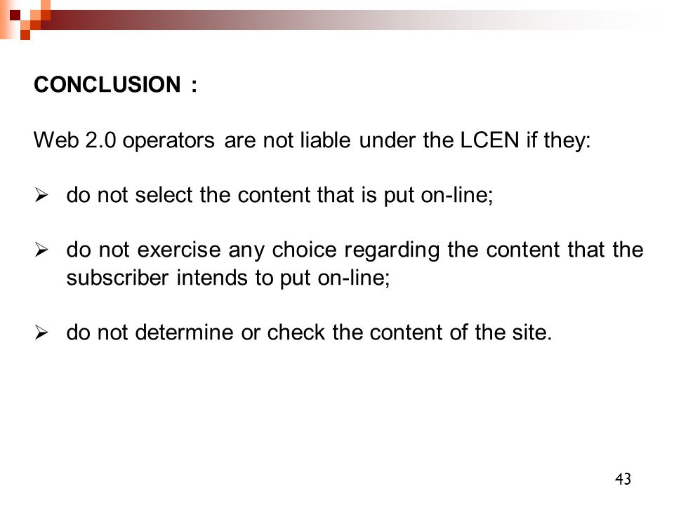 CONCLUSION : Web 2.0 operators are not liable under the LCEN if they:  do not select the content that is put on-line;  do not exercise any choice re