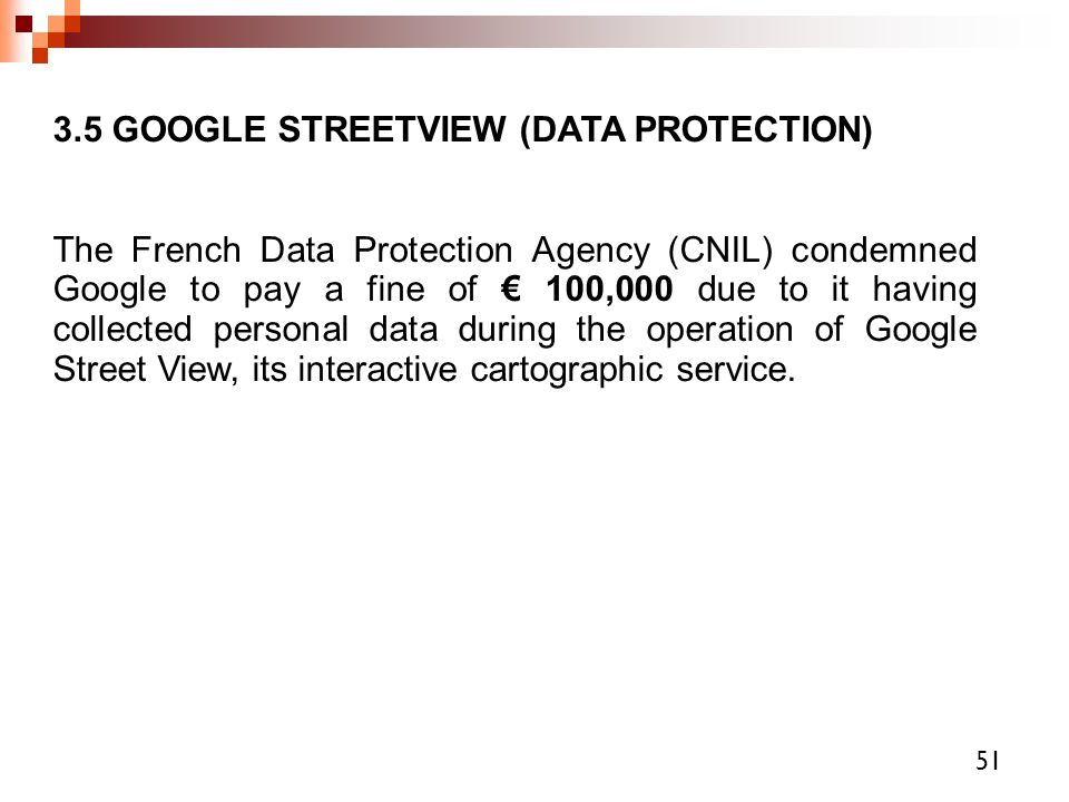 3.5 GOOGLE STREETVIEW (DATA PROTECTION)‏ The French Data Protection Agency (CNIL) condemned Google to pay a fine of € 100,000 due to it having collect