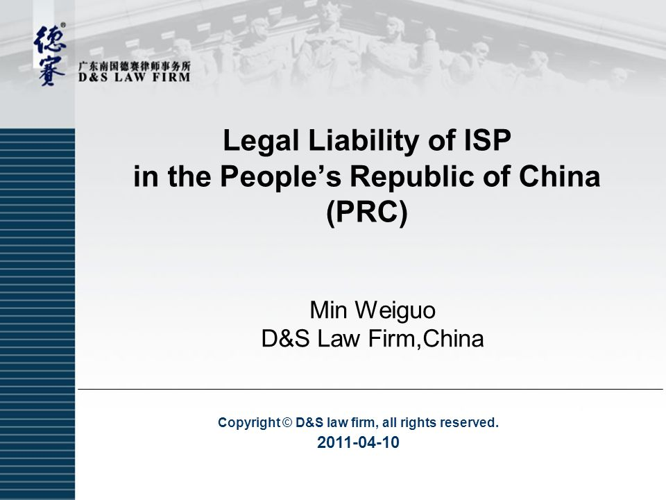 Copyright © D&S law firm, all rights reserved. 2011-04-10 Legal Liability of ISP in the People's Republic of China (PRC) Min Weiguo D&S Law Firm,China