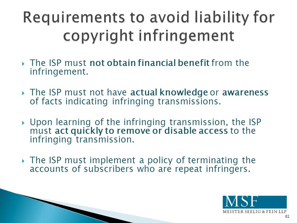  The ISP must not obtain financial benefit from the infringement.  The ISP must not have actual knowledge or awareness of facts indicating infringin