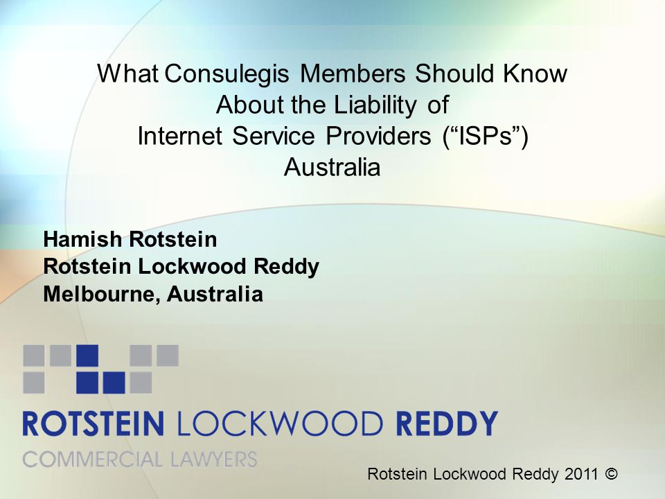 "What Consulegis Members Should Know About the Liability of Internet Service Providers (""ISPs"") Australia Hamish Rotstein Rotstein Lockwood Reddy Melbo"